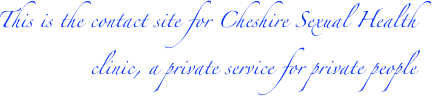 This is the contact site for Cheshire Sexual Health clinic, a private service for private patients.